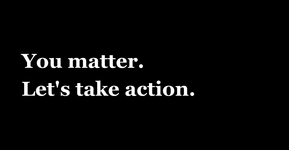 You matter lets take action